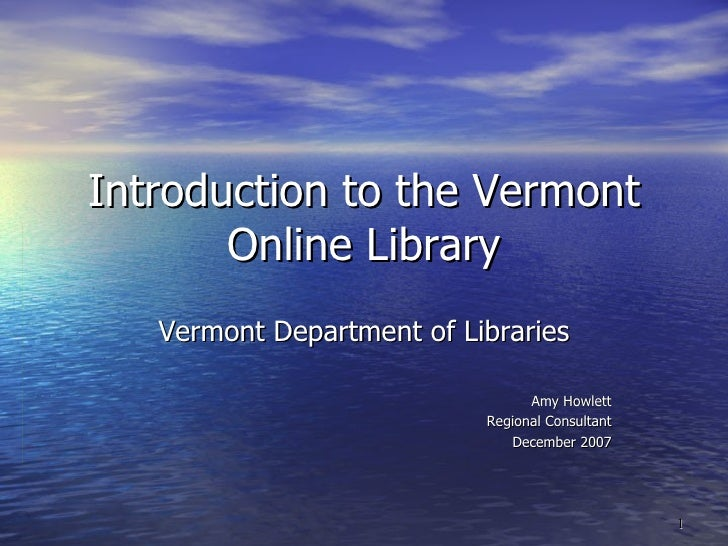 Introduction to the Vermont Online Library Vermont Department of Libraries Amy Howlett Regional Consultant December 2007