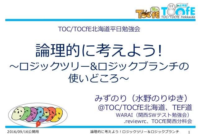 12016/09/16公開用 論理的に考えよう!ロジックツリー&ロジックブランチ 論理的に考えよう! ~ロジックツリー&ロジックブランチの 使いどころ~ みずのり(水野のりゆき) @TOC/TOCfE北海道、TEF道 WARAI(関西SWテスト...