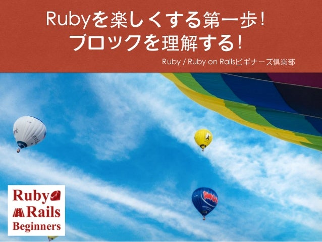 Ruby / Ruby on Railsビギナーズ倶楽部 Rubyを楽しくする第⼀歩! ブロックを理解する! 2016.11.23