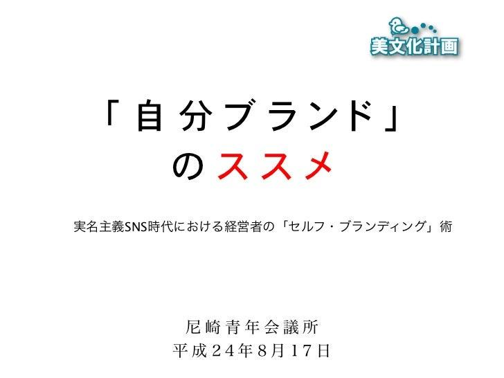 「自分ブランド」    のススメ実名主義SNS時代における経営者の「セルフ・ブランディング」術         尼崎青年会議所        平成24年8月17日
