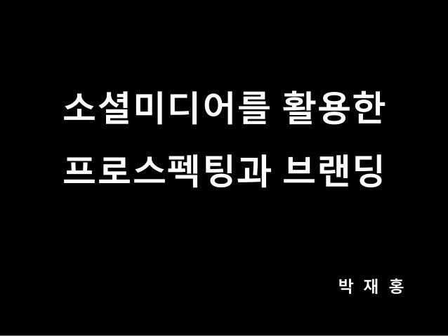 소셜미디어를 활용한 프로스펙팅과 브랜딩 박 재 홍
