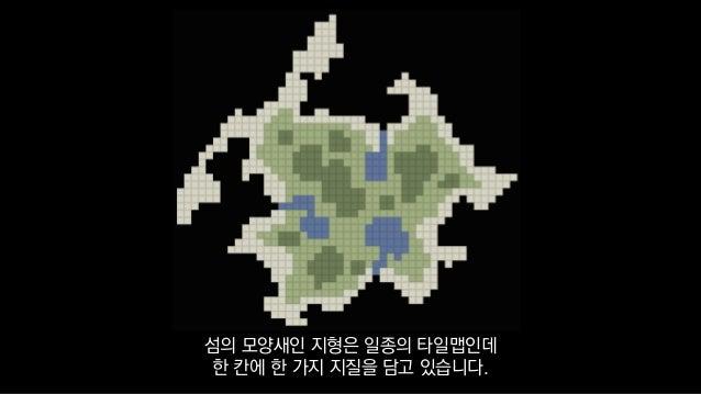 섬의 모양새인 지형은 일종의 타일맵인데 한 칸에 한 가지 지질을 담고 있습니다.