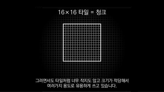 16×16 타일 = 청크 그러면서도 타일처럼 너무 작지도 않고 크기가 적당해서 여러가지 용도로 유용하게 쓰고 있습니다.