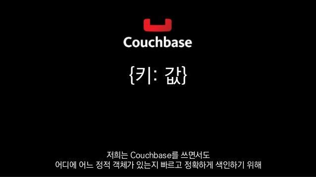 {키: 값} 저희는 Couchbase를 쓰면서도 어디에 어느 정적 객체가 있는지 빠르고 정확하게 색인하기 위해