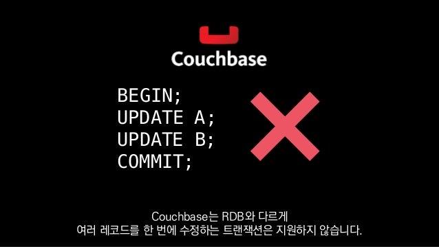 BEGIN; UPDATE A; UPDATE B; COMMIT; Couchbase는 RDB와 다르게 여러 레코드를 한 번에 수정하는 트랜잭션은 지원하지 않습니다.