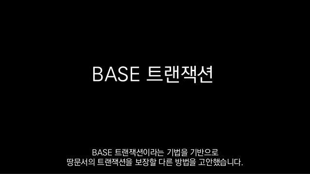BASE 트랜잭션 BASE 트랜잭션이라는 기법을 기반으로 땅문서의 트랜잭션을 보장할 다른 방법을 고안했습니다.