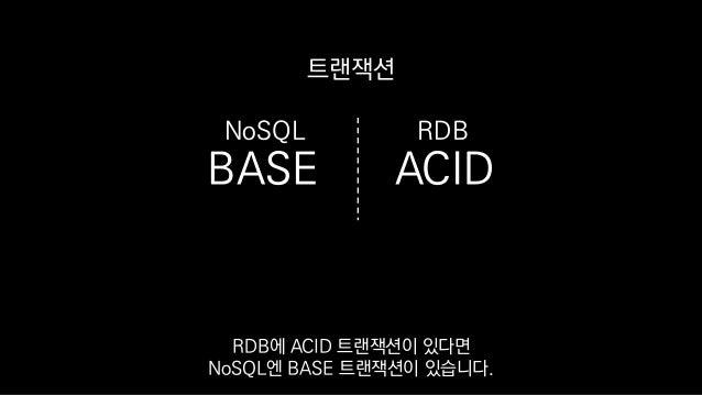 BASE ACID 트랜잭션 RDBNoSQL RDB에 ACID 트랜잭션이 있다면 NoSQL엔 BASE 트랜잭션이 있습니다.