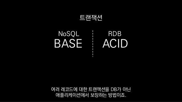 BASE ACID 트랜잭션 RDBNoSQL 여러 레코드에 대한 트랜잭션을 DB가 아닌 애플리케이션에서 보장하는 방법이죠.