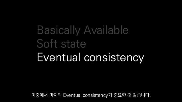 Basically Available Soft state Eventual consistency 이중에서 마지막 Eventual consistency가 중요한 것 같습니다.
