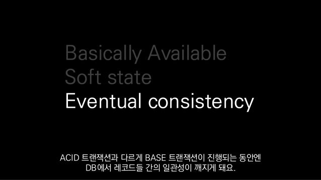 Basically Available Soft state Eventual consistency ACID 트랜잭션과 다르게 BASE 트랜잭션이 진행되는 동안엔 DB에서 레코드들 간의 일관성이 깨지게 돼요.