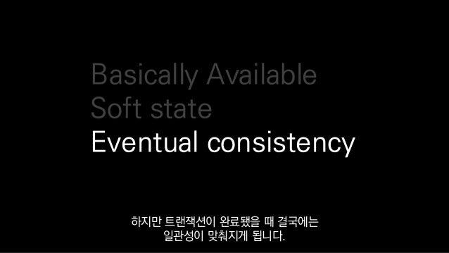 Basically Available Soft state Eventual consistency 하지만 트랜잭션이 완료됐을 때 결국에는 일관성이 맞춰지게 됩니다.