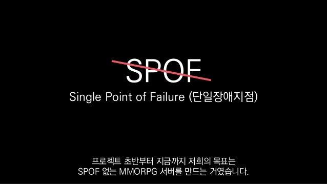 SPOF Single Point of Failure (단일장애지점) 프로젝트 초반부터 지금까지 저희의 목표는 SPOF 없는 MMORPG 서버를 만드는 거였습니다.