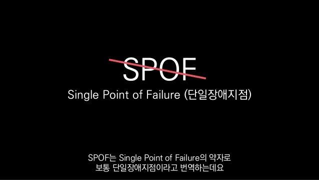 SPOF Single Point of Failure (단일장애지점) SPOF는 Single Point of Failure의 약자로 보통 단일장애지점이라고 번역하는데요