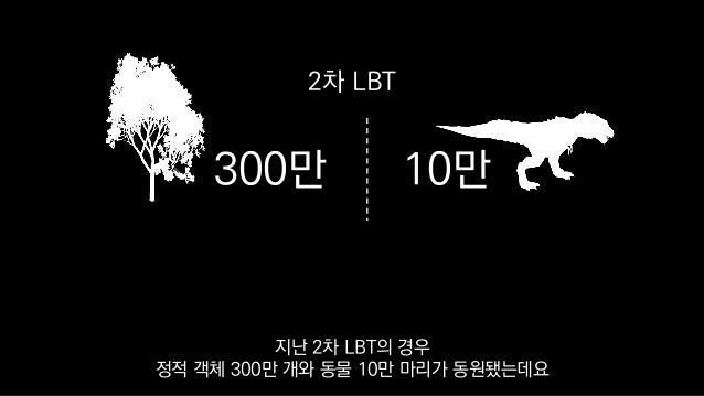 300만 10만 2차 LBT 지난 2차 LBT의 경우 정적 객체 300만 개와 동물 10만 마리가 동원됐는데요