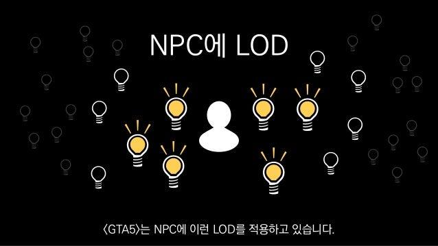 NPC에 LOD <GTA5>는 NPC에 이런 LOD를 적용하고 있습니다.