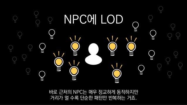 NPC에 LOD 바로 근처의 NPC는 매우 정교하게 동작하지만 거리가 멀 수록 단순한 패턴만 반복하는 거죠.