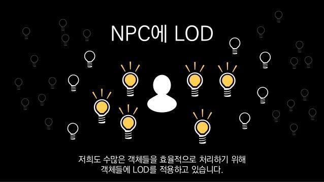 NPC에 LOD 저희도 수많은 객체들을 효율적으로 처리하기 위해 객체들에 LOD를 적용하고 있습니다.