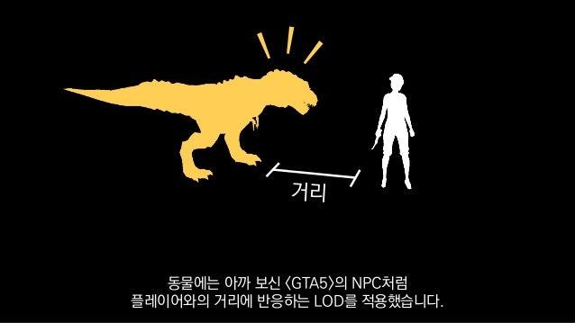 동물에는 아까 보신 <GTA5>의 NPC처럼 플레이어와의 거리에 반응하는 LOD를 적용했습니다.