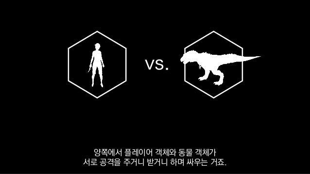 vs. 양쪽에서 플레이어 객체와 동물 객체가 서로 공격을 주거니 받거니 하며 싸우는 거죠.