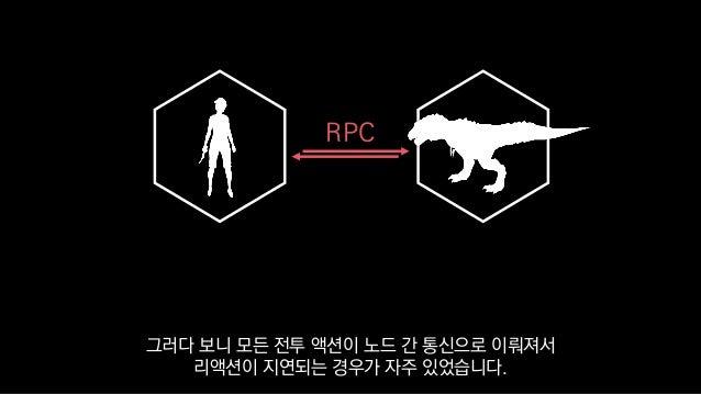 RPC 그러다 보니 모든 전투 액션이 노드 간 통신으로 이뤄져서 리액션이 지연되는 경우가 자주 있었습니다.