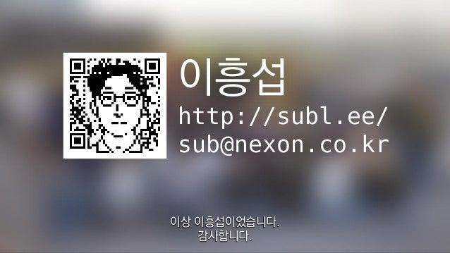 이흥섭 http://subl.ee/ sub@nexon.co.kr 이상 이흥섭이었습니다. 감사합니다.
