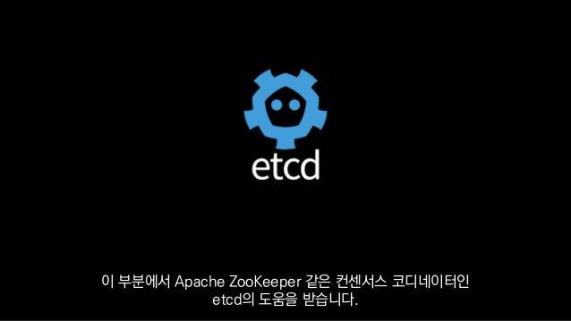 이 부분에서 Apache ZooKeeper 같은 컨센서스 코디네이터인 etcd의 도움을 받습니다.
