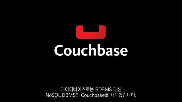 데이터베이스로는 RDBMS 대신 NoSQL DBMS인 Couchbase를 채택했습니다.