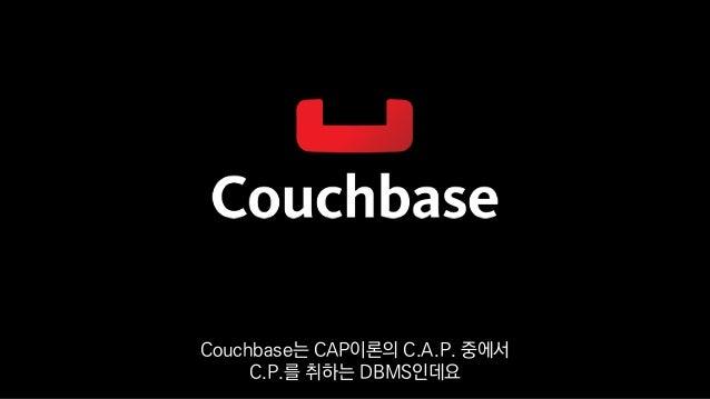 Couchbase는 CAP이론의 C.A.P. 중에서 C.P.를 취하는 DBMS인데요