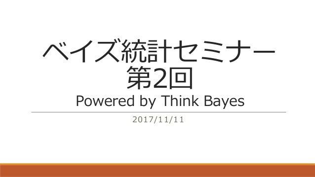 ベイズ統計セミナー 第2回 Powered by Think Bayes 2017/11/11