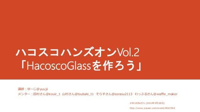 ハコスコハンズオンVol.2  「HacoscoGlassを作ろう」  講師:ゆーじ@yuujii  メンター:田村さん@kouic_t 山村さん@tsubaki_t1 そらすさん@sorasu2113 わっふるさん@waffle_maker ...