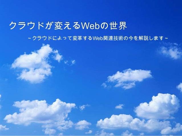 クラウドが変えるWebの世界 ~クラウドによって変革するWeb関連技術の今を解説します~