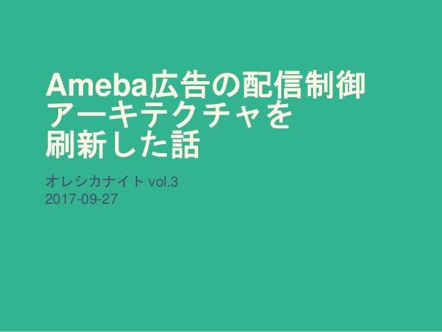 Ameba広告の配信制御 アーキテクチャを 刷新した話 オレシカナイト vol.3 2017-09-27