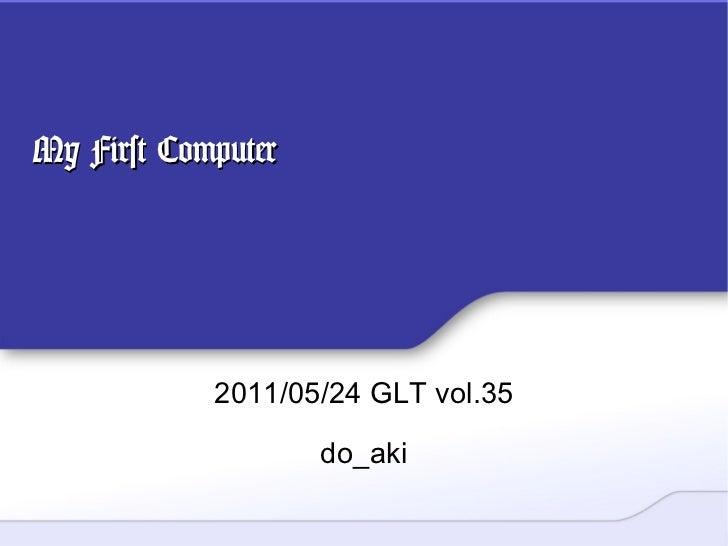 My First Computer 2011/05/24 GLT vol.35 do_aki