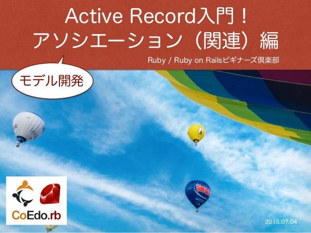 Ruby / Ruby on Railsビギナーズ倶楽部 Active Record入門 ! アソシエーション(関連)編 2015.07.04 モデル開発