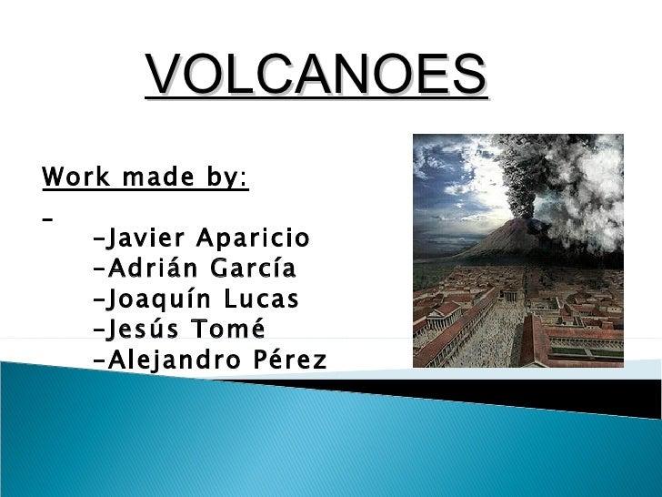 VOLCANOESWork made by:   -Javier Aparicio   -Adrián García   -Joaquín Lucas   -Jesús Tomé   -Alejandro Pérez