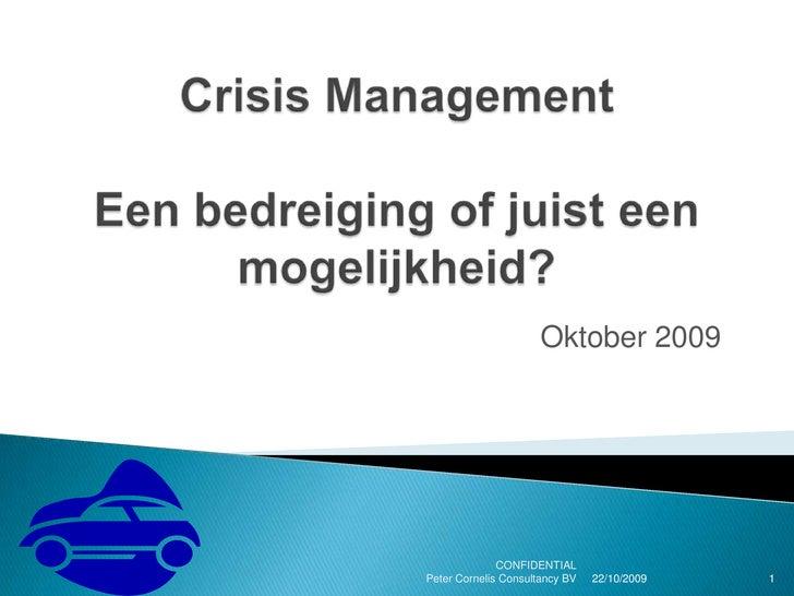 Crisis ManagementEen bedreiging of juist een mogelijkheid?<br /> Oktober 2009<br />20/10/2009<br />CONFIDENTIAL           ...
