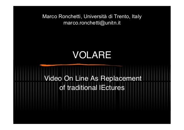 VOLARE Video On Line As Replacement of traditional lEctures Marco Ronchetti, Università di Trento, Italy marco.ronchetti@u...
