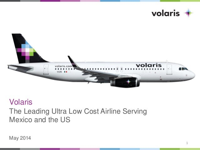 Volaris The Leading Ultra Low Cost Airline Serving Mexico and the US May 2014 1