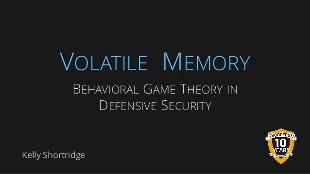 VOLATILE MEMORY Kelly Shortridge BEHAVIORAL GAME THEORY IN DEFENSIVE SECURITY