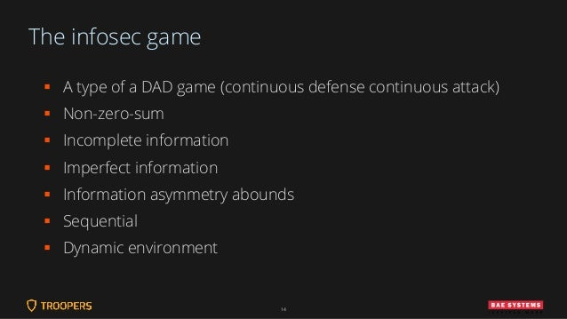 The infosec game ▪ A type of a DAD game (continuous defense continuous attack) ▪ Non-zero-sum ▪ Incomplete information ▪ I...