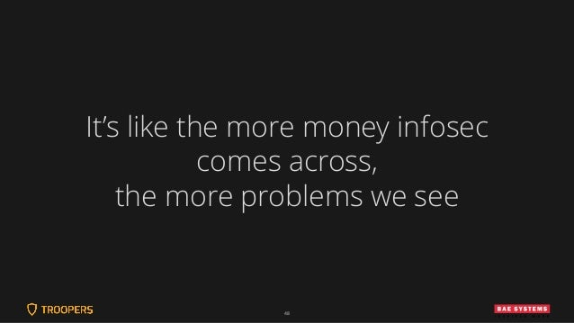 48 It's like the more money infosec comes across, the more problems we see