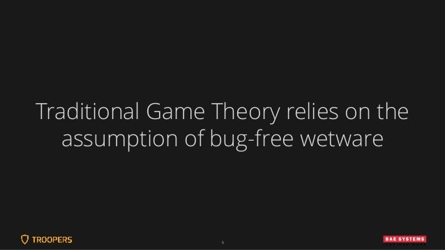 5 Traditional Game Theory relies on the assumption of bug-free wetware