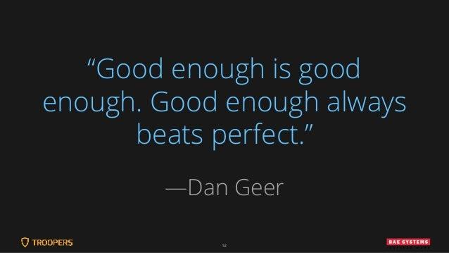 """52 """"Good enough is good enough. Good enough always beats perfect."""" —Dan Geer"""