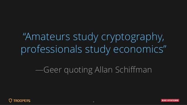"8 ""Amateurs study cryptography, professionals study economics"" —Geer quoting Allan Schiffman"