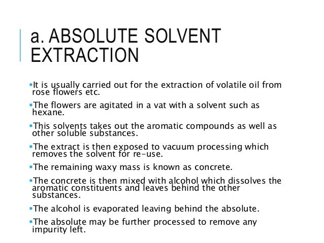 a. ABSOLUTE SOLVENT EXTRACTION It is usually carried out for the extraction of volatile oil from rose flowers etc. The f...