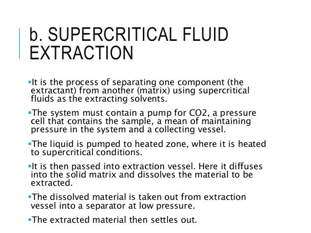 b. SUPERCRITICAL FLUID EXTRACTION It is the process of separating one component (the extractant) from another (matrix) us...