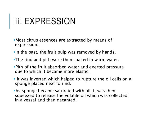 iii. EXPRESSION Most citrus essences are extracted by means of expression. In the past, the fruit pulp was removed by ha...