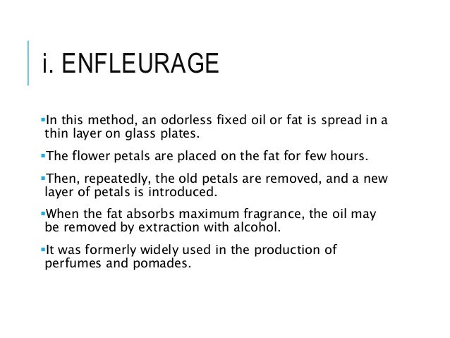 i. ENFLEURAGE In this method, an odorless fixed oil or fat is spread in a thin layer on glass plates. The flower petals ...