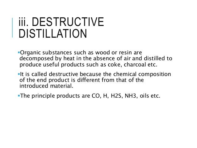 iii. DESTRUCTIVE DISTILLATION Organic substances such as wood or resin are decomposed by heat in the absence of air and d...