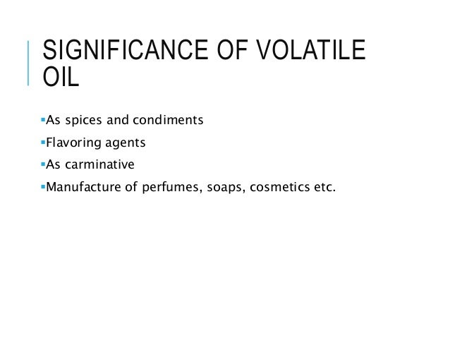 SIGNIFICANCE OF VOLATILE OIL As spices and condiments Flavoring agents As carminative Manufacture of perfumes, soaps, ...